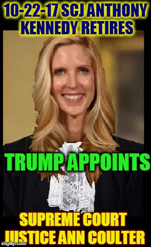 Exploding Libtard Heads 101 | 10-22-17 SCJ ANTHONY KENNEDY RETIRES TRUMP APPOINTS SUPREME COURT JUSTICE ANN COULTER | image tagged in supreme court justice ann coulter,funny,memes | made w/ Imgflip meme maker