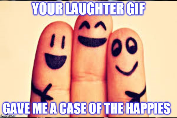 YOUR LAUGHTER GIF GAVE ME A CASE OF THE HAPPIES | made w/ Imgflip meme maker