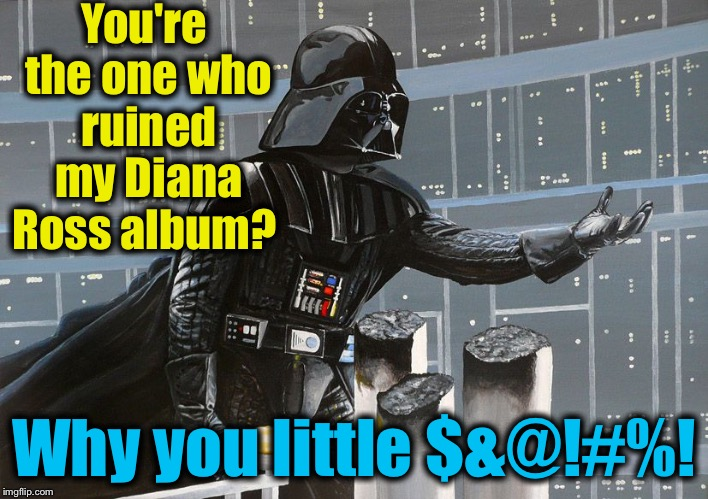 I am your father  | You're the one who ruined my Diana Ross album? Why you little $&@!#%! | image tagged in i am your father | made w/ Imgflip meme maker
