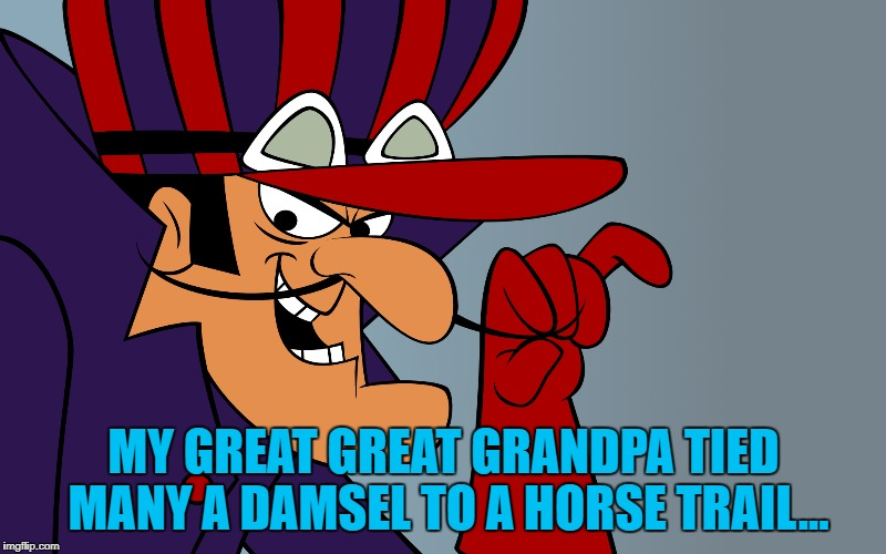 MY GREAT GREAT GRANDPA TIED MANY A DAMSEL TO A HORSE TRAIL... | made w/ Imgflip meme maker