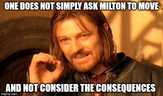 One Does Not Simply Meme | ONE DOES NOT SIMPLY ASK MILTON TO MOVE AND NOT CONSIDER THE CONSEQUENCES | image tagged in memes,one does not simply | made w/ Imgflip meme maker