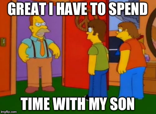 Simpsons Grandpa | GREAT I HAVE TO SPEND TIME WITH MY SON | image tagged in memes,simpsons grandpa | made w/ Imgflip meme maker