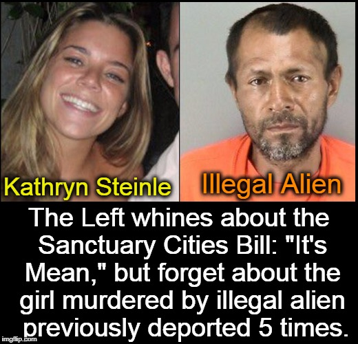 "If We didn't Allow Illegals in Kathryn would be Alive |  Illegal Alien; Kathryn Steinle; The Left whines about the Sanctuary Cities Bill: ""It's Mean,"" but forget about the girl murdered by illegal alien  previously deported 5 times. 