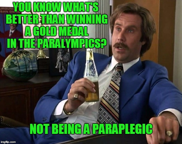 I would trade all my gold medals if I had any... | YOU KNOW WHAT'S BETTER THAN WINNING A GOLD MEDAL IN THE PARALYMPICS? NOT BEING A PARAPLEGIC | image tagged in anchorman news update,ron burgundy | made w/ Imgflip meme maker