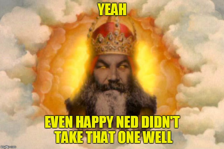YEAH EVEN HAPPY NED DIDN'T TAKE THAT ONE WELL | made w/ Imgflip meme maker