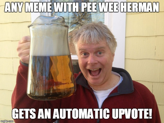 ANY MEME WITH PEE WEE HERMAN GETS AN AUTOMATIC UPVOTE! | made w/ Imgflip meme maker