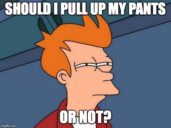Futurama Fry Meme | SHOULD I PULL UP MY PANTS OR NOT? | image tagged in memes,futurama fry | made w/ Imgflip meme maker