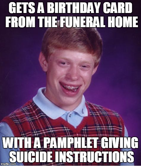 Bad Luck Brian Meme | GETS A BIRTHDAY CARD FROM THE FUNERAL HOME WITH A PAMPHLET GIVING SUICIDE INSTRUCTIONS | image tagged in memes,bad luck brian | made w/ Imgflip meme maker