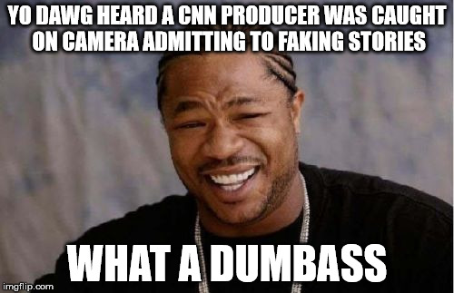 Yo Dawg Heard You Meme | YO DAWG HEARD A CNN PRODUCER WAS CAUGHT ON CAMERA ADMITTING TO FAKING STORIES WHAT A DUMBASS | image tagged in memes,yo dawg heard you | made w/ Imgflip meme maker