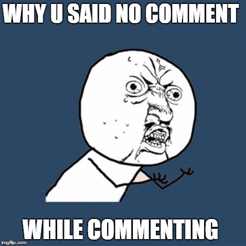 Y U No Meme | WHY U SAID NO COMMENT WHILE COMMENTING | image tagged in memes,y u no | made w/ Imgflip meme maker
