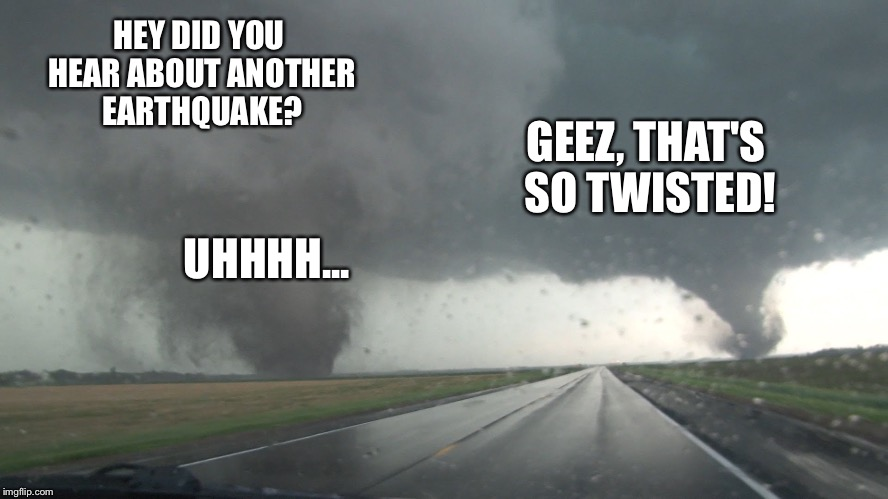 HEY DID YOU HEAR ABOUT ANOTHER EARTHQUAKE? GEEZ, THAT'S SO TWISTED! UHHHH... | made w/ Imgflip meme maker