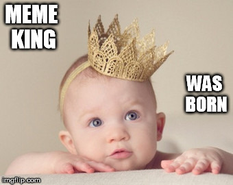 MEME KING WAS BORN | made w/ Imgflip meme maker