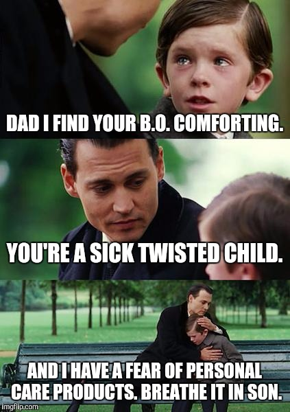 Something doesn't smell quite right. | DAD I FIND YOUR B.O. COMFORTING. YOU'RE A SICK TWISTED CHILD. AND I HAVE A FEAR OF PERSONAL CARE PRODUCTS. BREATHE IT IN SON. | image tagged in memes,finding neverland,funny,humor,dark humor,crying | made w/ Imgflip meme maker