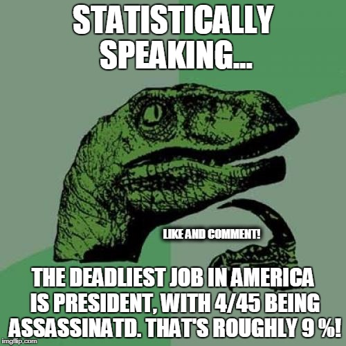 Philosoraptor Meme | STATISTICALLY SPEAKING... THE DEADLIEST JOB IN AMERICA IS PRESIDENT, WITH 4/45 BEING ASSASSINATD. THAT'S ROUGHLY 9 %! LIKE AND COMMENT! | image tagged in memes,philosoraptor | made w/ Imgflip meme maker