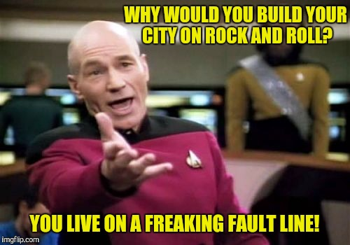 No wonder you're knee deep in the hoopla!  | WHY WOULD YOU BUILD YOUR CITY ON ROCK AND ROLL? YOU LIVE ON A FREAKING FAULT LINE! | image tagged in memes,picard wtf,san francisco,we built this city on rock and roll | made w/ Imgflip meme maker