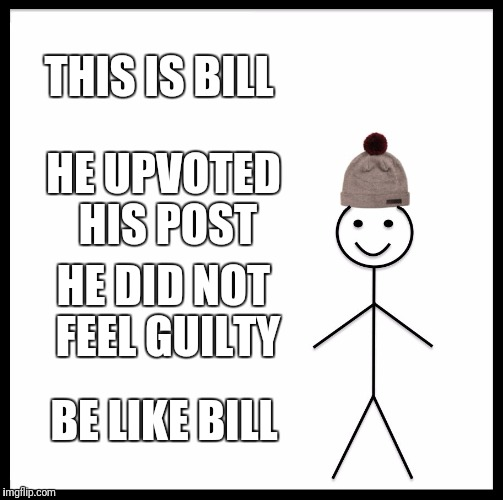 Be Like Bill Meme | THIS IS BILL HE UPVOTED HIS POST HE DID NOT FEEL GUILTY BE LIKE BILL | image tagged in memes,be like bill | made w/ Imgflip meme maker