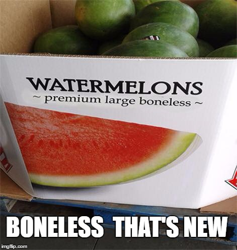 watermelon with bones.. imagine the taste | BONELESS  THAT'S NEW | image tagged in meme | made w/ Imgflip meme maker