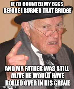 Back In My Day Meme | IF I'D COUNTED MY EGGS BEFORE I BURNED THAT BRIDGE AND MY FATHER WAS STILL ALIVE HE WOULD HAVE ROLLED OVER IN HIS GRAVE | image tagged in memes,back in my day | made w/ Imgflip meme maker