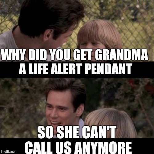 WHY DID YOU GET GRANDMA A LIFE ALERT PENDANT SO SHE CAN'T CALL US ANYMORE | image tagged in liar liar my teacher says | made w/ Imgflip meme maker