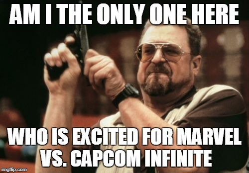 THE GAMEPLAY ISN'T SHIT | AM I THE ONLY ONE HERE WHO IS EXCITED FOR MARVEL VS. CAPCOM INFINITE | image tagged in memes,am i the only one around here,marvel vs capcom,marvel vs capcom infinite,capcom,marvel | made w/ Imgflip meme maker