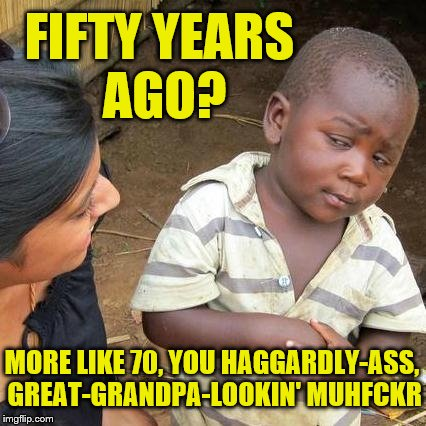 FIFTY YEARS AGO? MORE LIKE 70, YOU HAGGARDLY-ASS, GREAT-GRANDPA-LOOKIN' MUHFCKR | made w/ Imgflip meme maker