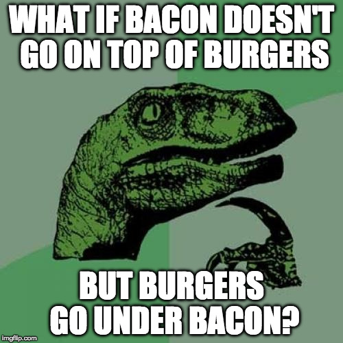 Mind blown. | WHAT IF BACON DOESN'T GO ON TOP OF BURGERS BUT BURGERS GO UNDER BACON? | image tagged in memes,philosoraptor,mind blown,iwanttobebacon,iwanttobebaconcom | made w/ Imgflip meme maker