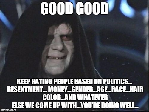 w.a.k.e.  u.p.  | GOOD GOOD KEEP HATING PEOPLE BASED ON POLITICS... RESENTMENT... MONEY...GENDER...AGE...RACE...HAIR COLOR...AND WHATEVER ELSE WE COME UP WITH | image tagged in darth sidious | made w/ Imgflip meme maker