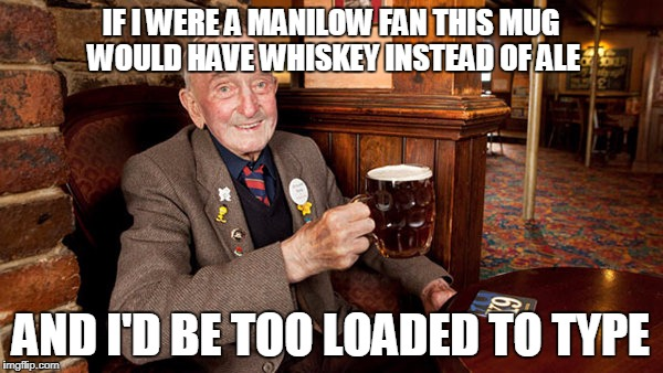 IF I WERE A MANILOW FAN THIS MUG WOULD HAVE WHISKEY INSTEAD OF ALE AND I'D BE TOO LOADED TO TYPE | made w/ Imgflip meme maker