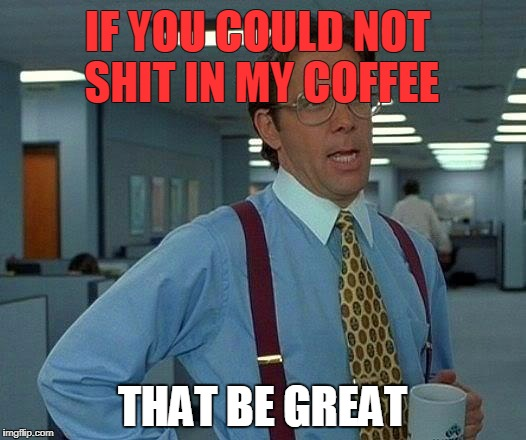 That Would Be Great Meme | IF YOU COULD NOT SHIT IN MY COFFEE THAT BE GREAT | image tagged in memes,that would be great | made w/ Imgflip meme maker