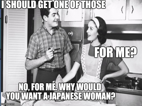 I SHOULD GET ONE OF THOSE NO, FOR ME. WHY WOULD YOU WANT A JAPANESE WOMAN? FOR ME? | made w/ Imgflip meme maker