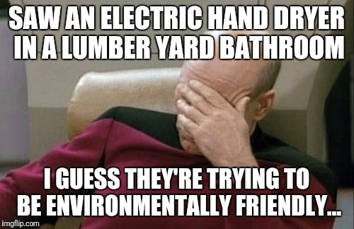 A sawmill that doesn't use paper towels. Really? | SAW AN ELECTRIC HAND DRYER IN A LUMBER YARD BATHROOM I GUESS THEY'RE TRYING TO BE ENVIRONMENTALLY FRIENDLY... | image tagged in memes,captain picard facepalm | made w/ Imgflip meme maker