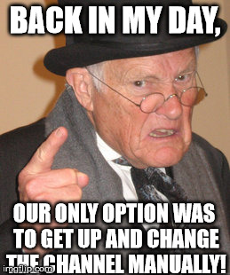Back In My Day Meme | BACK IN MY DAY, OUR ONLY OPTION WAS TO GET UP AND CHANGE THE CHANNEL MANUALLY! | image tagged in memes,back in my day | made w/ Imgflip meme maker