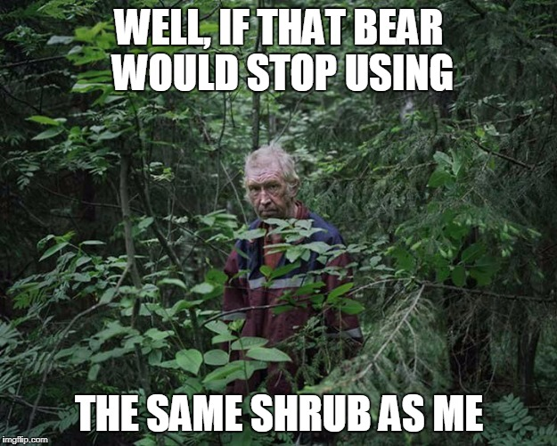 WELL, IF THAT BEAR WOULD STOP USING THE SAME SHRUB AS ME | made w/ Imgflip meme maker
