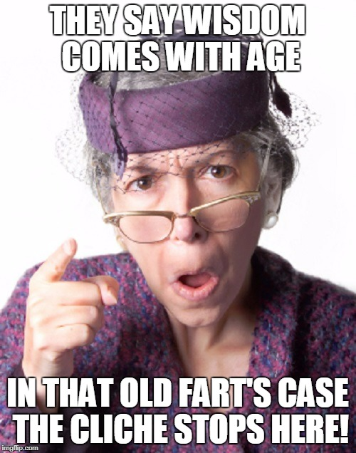 THEY SAY WISDOM COMES WITH AGE IN THAT OLD FART'S CASE THE CLICHE STOPS HERE! | made w/ Imgflip meme maker