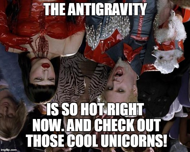 Mugatu So Hot Right Now Meme | THE ANTIGRAVITY IS SO HOT RIGHT NOW. AND CHECK OUT THOSE COOL UNICORNS! | image tagged in memes,mugatu so hot right now | made w/ Imgflip meme maker