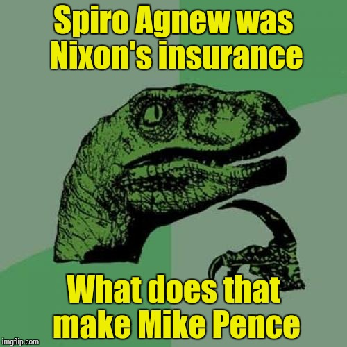 Philosoraptor Meme | Spiro Agnew was Nixon's insurance What does that make Mike Pence | image tagged in memes,philosoraptor | made w/ Imgflip meme maker
