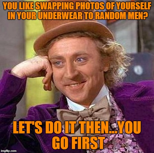 Creepy Condescending Wonka Meme | YOU LIKE SWAPPING PHOTOS OF YOURSELF IN YOUR UNDERWEAR TO RANDOM MEN? LET'S DO IT THEN...YOU GO FIRST | image tagged in memes,creepy condescending wonka | made w/ Imgflip meme maker