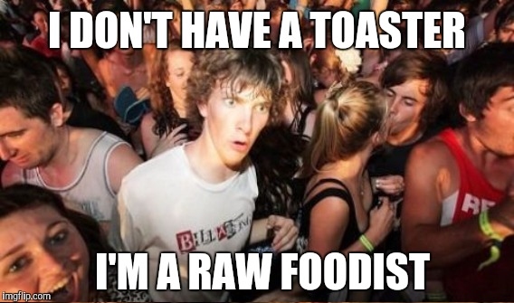 I DON'T HAVE A TOASTER I'M A RAW FOODIST | made w/ Imgflip meme maker