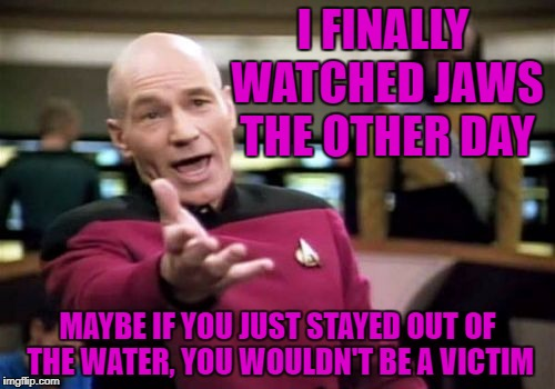 Picard Wtf Meme | I FINALLY WATCHED JAWS THE OTHER DAY MAYBE IF YOU JUST STAYED OUT OF THE WATER, YOU WOULDN'T BE A VICTIM | image tagged in memes,picard wtf | made w/ Imgflip meme maker