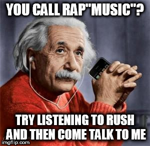 "YOU CALL RAP""MUSIC""? TRY LISTENING TO RUSH AND THEN COME TALK TO ME 
