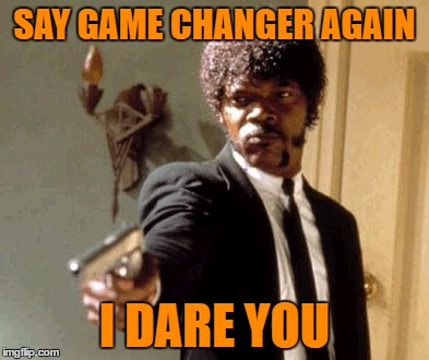 Say That Again I Dare You Meme | SAY GAME CHANGER AGAIN I DARE YOU | image tagged in memes,say that again i dare you | made w/ Imgflip meme maker