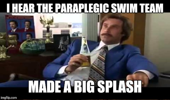 I HEAR THE PARAPLEGIC SWIM TEAM MADE A BIG SPLASH | made w/ Imgflip meme maker