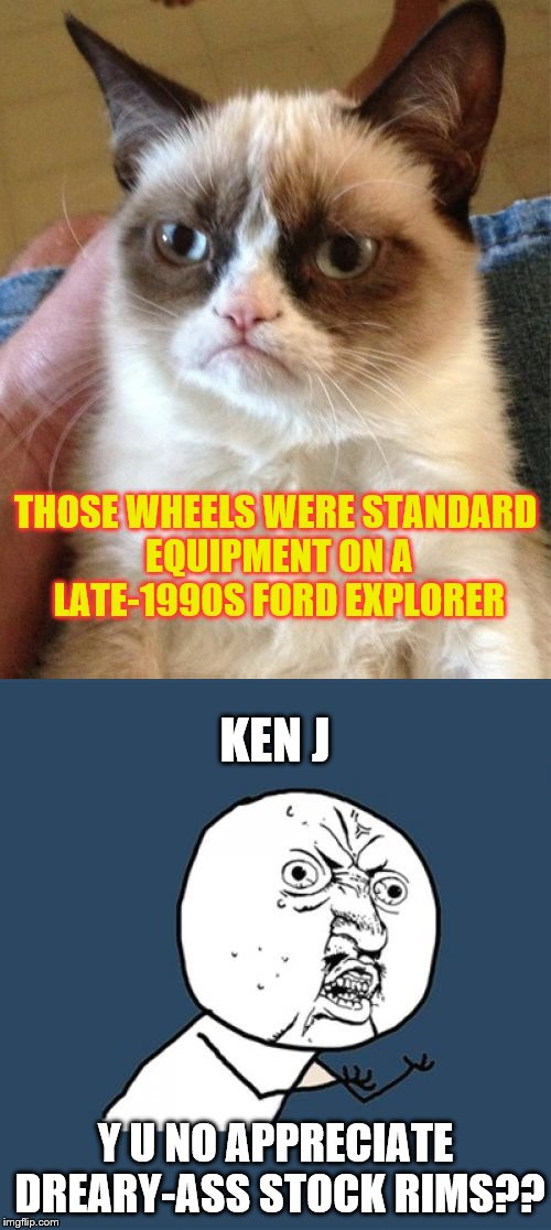Y U NO APPRECIATE DREARY-ASS STOCK RIMS?? THOSE WHEELS WERE STANDARD EQUIPMENT ON A LATE-1990S FORD EXPLORER KEN J | made w/ Imgflip meme maker