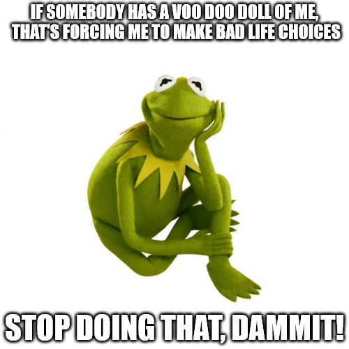When life seems to be out of control, this may be the reason | IF SOMEBODY HAS A VOO DOO DOLL OF ME, THAT'S FORCING ME TO MAKE BAD LIFE CHOICES STOP DOING THAT, DAMMIT! | image tagged in kermit the frog,voodoo doll,life choices,bad decision | made w/ Imgflip meme maker