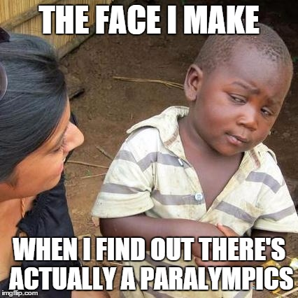 Third World Skeptical Kid Meme | THE FACE I MAKE WHEN I FIND OUT THERE'S ACTUALLY A PARALYMPICS | image tagged in memes,third world skeptical kid | made w/ Imgflip meme maker