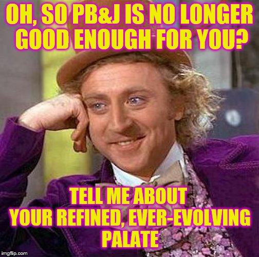 OH, SO PB&J IS NO LONGER GOOD ENOUGH FOR YOU? TELL ME ABOUT YOUR REFINED, EVER-EVOLVING PALATE | made w/ Imgflip meme maker