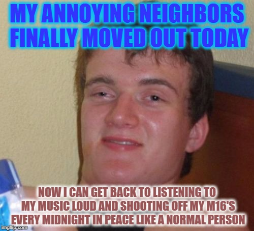10 Guy Meme | MY ANNOYING NEIGHBORS FINALLY MOVED OUT TODAY NOW I CAN GET BACK TO LISTENING TO MY MUSIC LOUD AND SHOOTING OFF MY M16'S EVERY MIDNIGHT IN P | image tagged in memes,10 guy | made w/ Imgflip meme maker