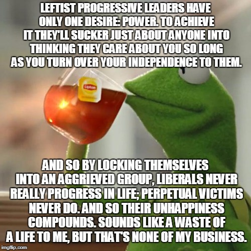 Wasting Lives For Fleeting Power | LEFTIST PROGRESSIVE LEADERS HAVE ONLY ONE DESIRE: POWER. TO ACHIEVE IT THEY'LL SUCKER JUST ABOUT ANYONE INTO THINKING THEY CARE ABOUT YOU SO | image tagged in memes,but thats none of my business,kermit the frog | made w/ Imgflip meme maker