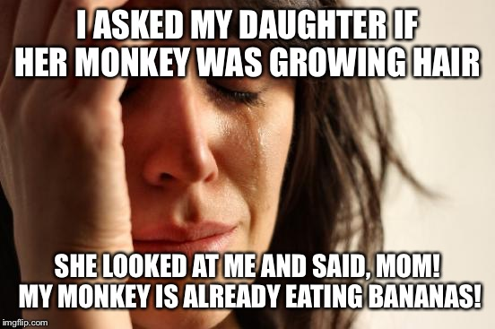 More fun than a barrel of hairy monkeys | I ASKED MY DAUGHTER IF HER MONKEY WAS GROWING HAIR SHE LOOKED AT ME AND SAID, MOM! MY MONKEY IS ALREADY EATING BANANAS! | image tagged in memes,first world problems,funny | made w/ Imgflip meme maker