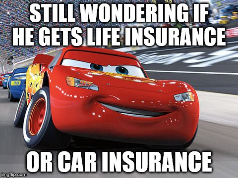 Lightning McQueen | STILL WONDERING IF HE GETS LIFE INSURANCE OR CAR INSURANCE | image tagged in lightning mcqueen | made w/ Imgflip meme maker